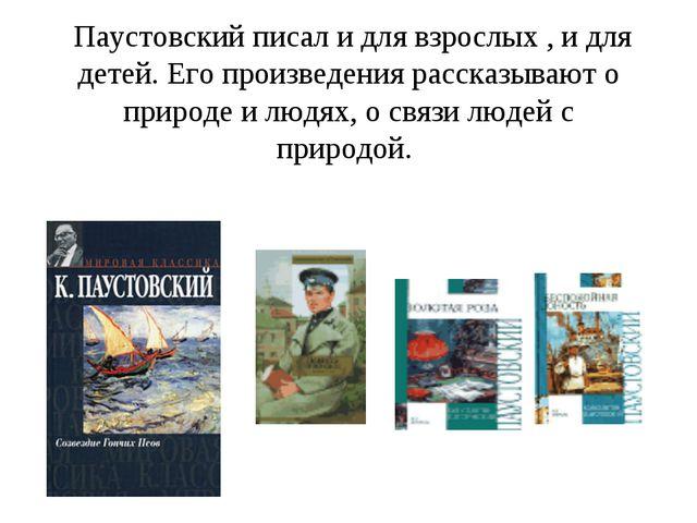 Паустовский писал и для взрослых , и для детей. Его произведения рассказываю...