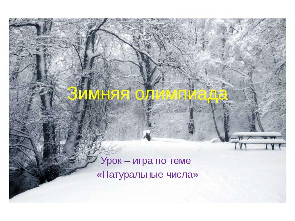 Зимняя олимпиада Урок – игра по теме «Натуральные числа»