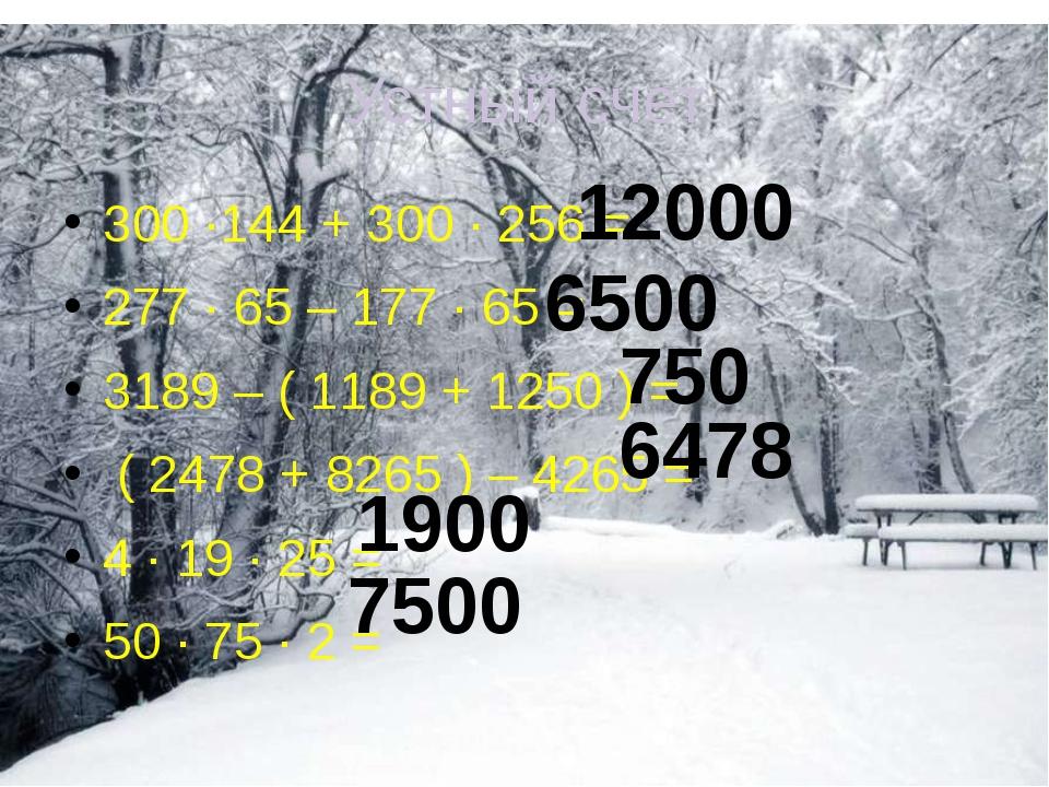 Устный счет 300 ·144 + 300 · 256 = 277 · 65 – 177 · 65 = 3189 – ( 1189 + 1250...