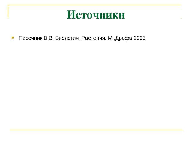 Источники Пасечник В.В. Биология. Растения. М.,Дрофа,2005