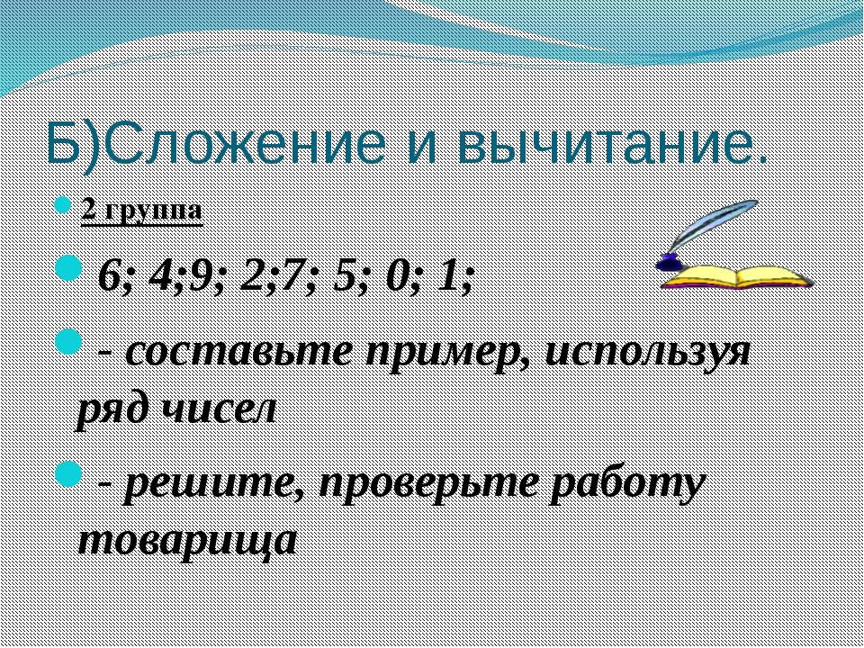 Б)Сложение и вычитание. 2 группа 6; 4;9; 2;7; 5; 0; 1; - составьте пример, ис...