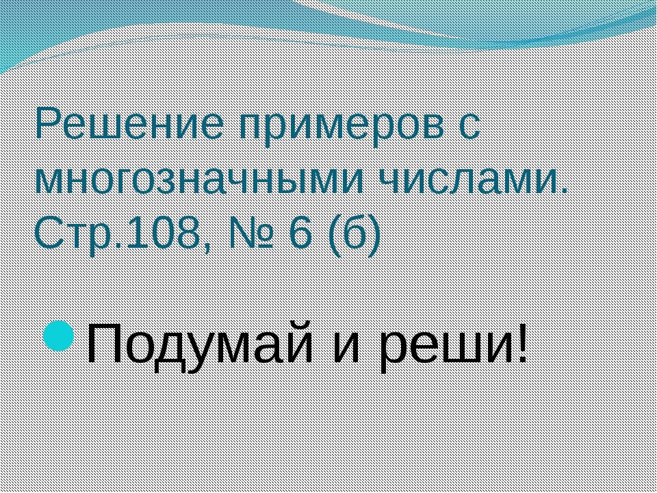 Решение примеров с многозначными числами. Стр.108, № 6 (б) Подумай и реши!