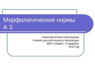 Морфологические нормы А 3 Никонова Елена Анатольевна Учитель русского языка и