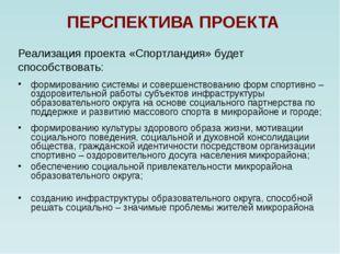ПЕРСПЕКТИВА ПРОЕКТА Реализация проекта «Спортландия» будет способствовать: фо