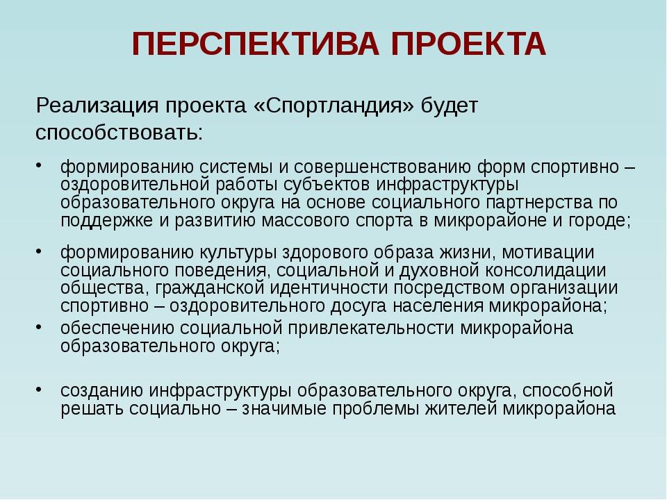 ПЕРСПЕКТИВА ПРОЕКТА Реализация проекта «Спортландия» будет способствовать: фо...