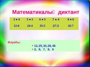 Математикалық диктант Жауабы: 12,25,30,28,48 2,6,7,9,6 3●4 5●5 6●5 7●