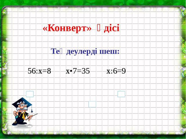 Теңдеулерді шеш: 56:х=8 х•7=35 х:6=9 «Конверт» әдісі