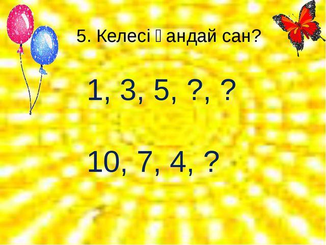 5. Келесі қандай сан? 1, 3, 5, ?, ? 10, 7, 4, ?