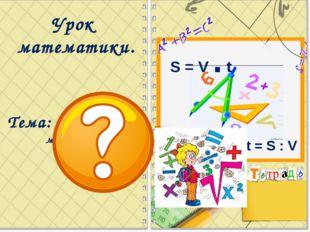 Урок математики. Тема: Периметр многоугольника. S = V . t t = S : V