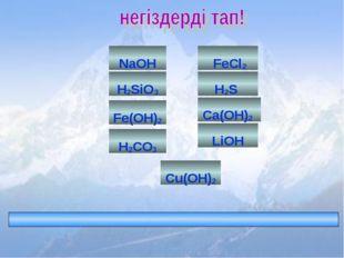 FeCl2 H2S Fe(OH)2 H2CO3 Ca(OH)2 LiOH NaOH Cu(OH)2 H2SiO3