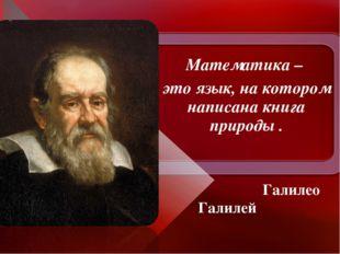 Математика – это язык, на котором написана книга природы . Галилео Галилей