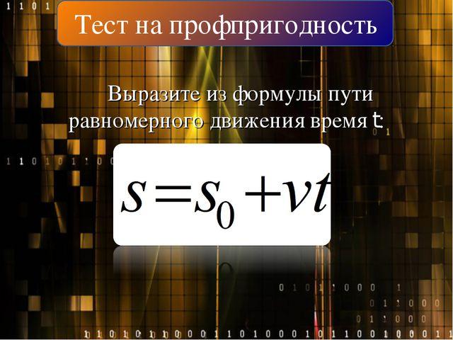 Тест на профпригодность Выразите из формулы пути равномерного движения время t: