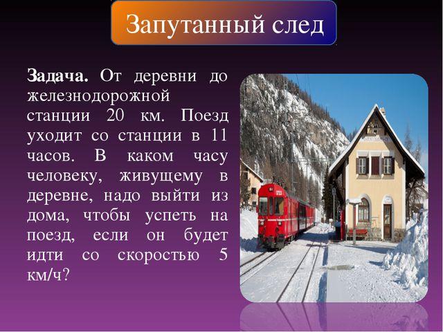 Запутанный след Задача. От деревни до железнодорожной станции 20 км. Поезд ух...