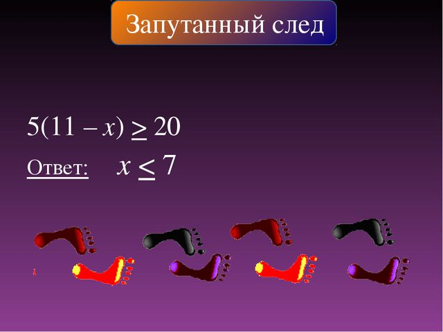 5(11 – х) > 20 Ответ: х < 7 Запутанный след