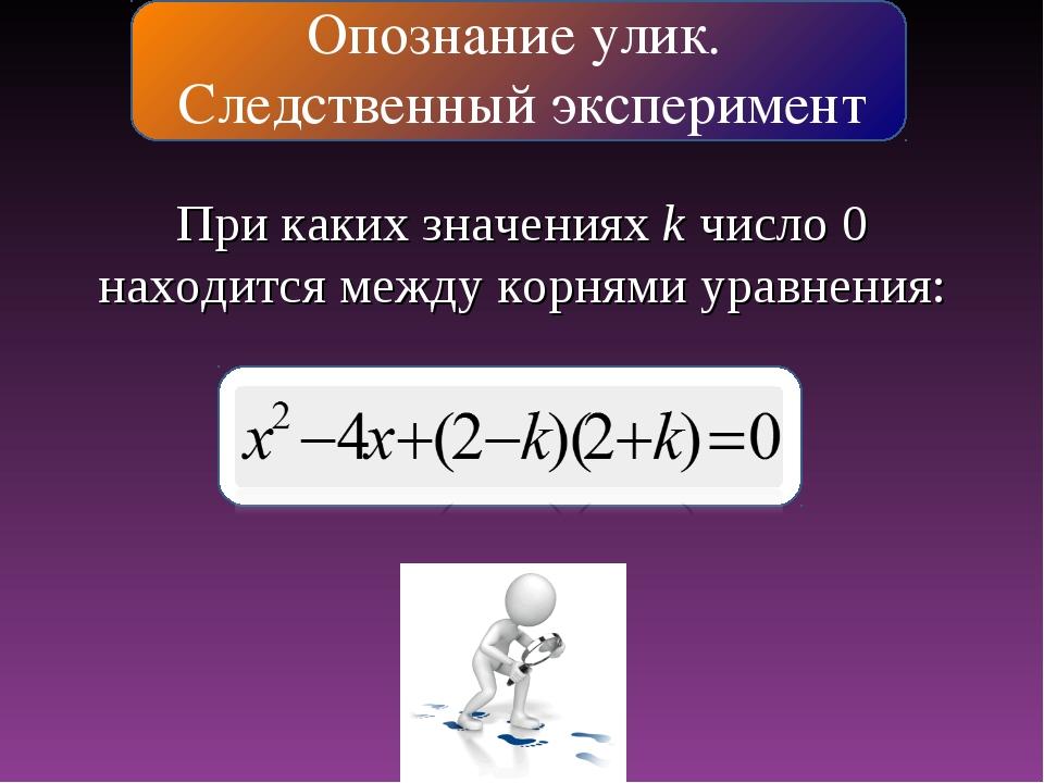 Опознание улик. Следственный эксперимент При каких значениях k число 0 находи...