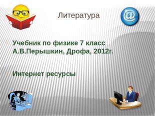 Литература Учебник по физике 7 класс А.В.Перышкин, Дрофа, 2012г. Интернет рес