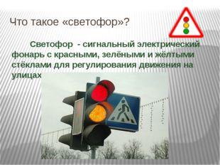 Что такое «светофор»?  Светофор - сигнальный электрический фонарь с красными