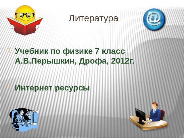 Литература Учебник по физике 7 класс А.В.Перышкин, Дрофа, 2012г. Интернет рес...