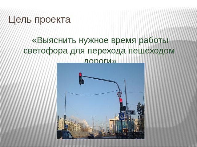 Цель проекта «Выяснить нужное время работы светофора для перехода пешеходом д...