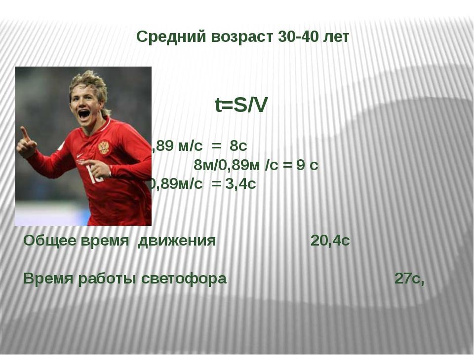 Средний возраст 30-40 лет t=S/V 7м/0,89 м/с = 8с  8м/0,89м /с = 9 с...