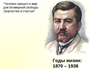 """Годы жизни: 1870 – 1938 """"Человек пришел в мир для безмерной свободы творчеств"""