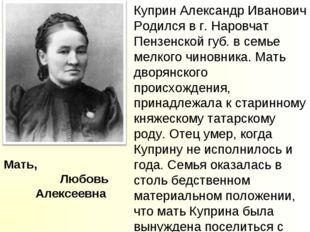 Мать, Любовь Алексеевна Куприн Александр Иванович Родился в г. Наровчат Пензе