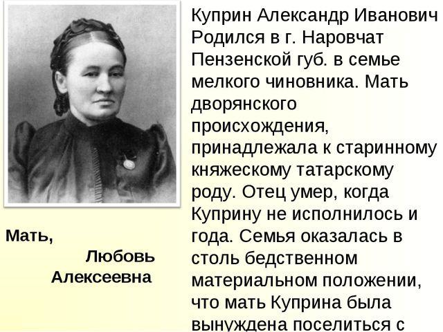 Мать, Любовь Алексеевна Куприн Александр Иванович Родился в г. Наровчат Пензе...