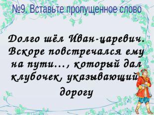 Долго шёл Иван-царевич. Вскоре повстречался ему на пути…, который дал клубоче