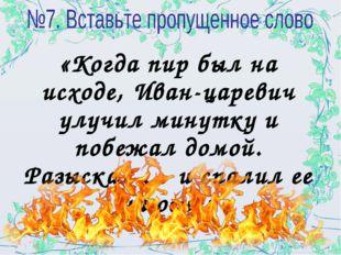 «Когда пир был на исходе, Иван-царевич улучил минутку и побежал домой. Разыск
