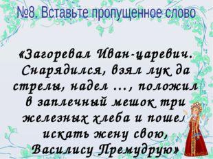 «Загоревал Иван-царевич. Снарядился, взял лук да стрелы, надел …, положил в з