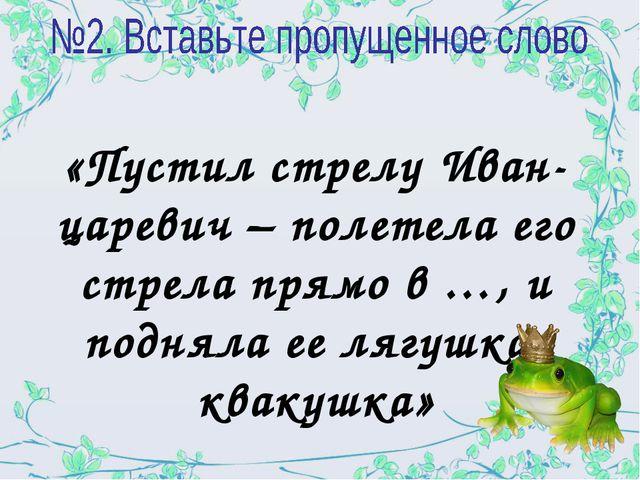 «Пустил стрелу Иван-царевич – полетела его стрела прямо в …, и подняла ее ляг...