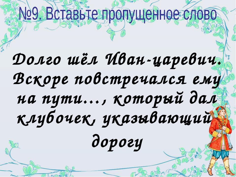 Долго шёл Иван-царевич. Вскоре повстречался ему на пути…, который дал клубоче...