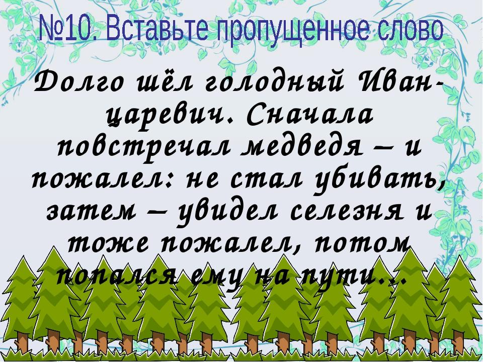 Долго шёл голодный Иван-царевич. Сначала повстречал медведя – и пожалел: не с...