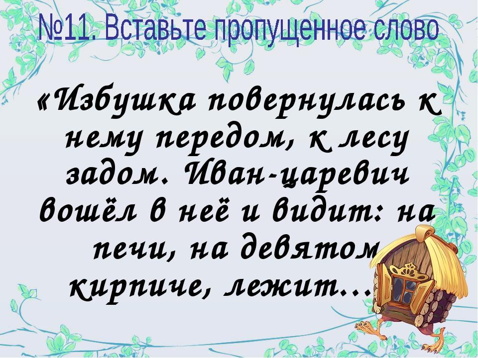 «Избушка повернулась к нему передом, к лесу задом. Иван-царевич вошёл в неё и...