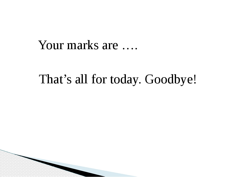 Your marks are …. That's all for today. Goodbye!