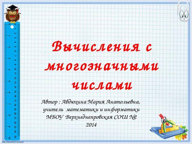 Вычисления с многозначными числами Автор : Авдюхина Мария Анатольевна, учител...