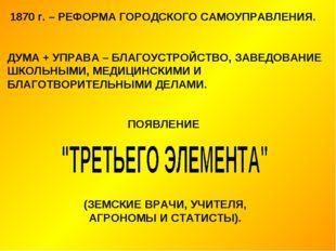 1870 г. – РЕФОРМА ГОРОДСКОГО САМОУПРАВЛЕНИЯ. ДУМА + УПРАВА – БЛАГОУСТРОЙСТВО,