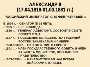 - РОССИЙСКИЙ ИМПЕРАТОР С 19 ФЕВРАЛЯ 1855 г. В 1834 г. – СЕНАТОР (В 16 ЛЕТ!);