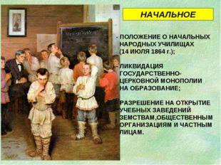 - ПОЛОЖЕНИЕ О НАЧАЛЬНЫХ НАРОДНЫХ УЧИЛИЩАХ (14 ИЮЛЯ 1864 г.); - ЛИКВИДАЦИЯ ГОС