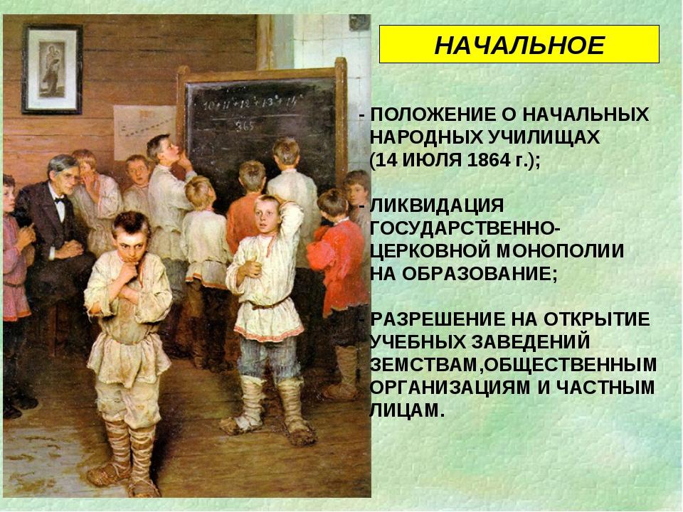 - ПОЛОЖЕНИЕ О НАЧАЛЬНЫХ НАРОДНЫХ УЧИЛИЩАХ (14 ИЮЛЯ 1864 г.); - ЛИКВИДАЦИЯ ГОС...
