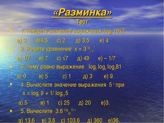 «Разминка» Тест 1. Найдите значение выражения log2 16√2 а) 3 в)4,5 с) 2 д) 3,...