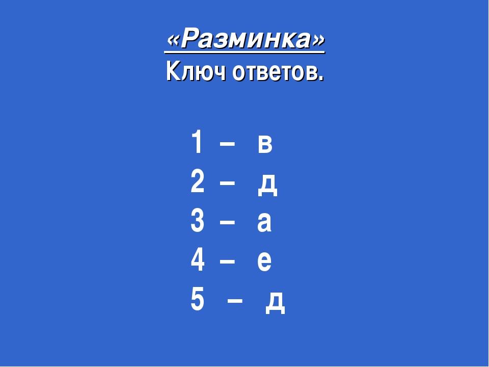 «Разминка» Ключ ответов. 1 – в 2 – д 3 – а 4 – е 5 – д