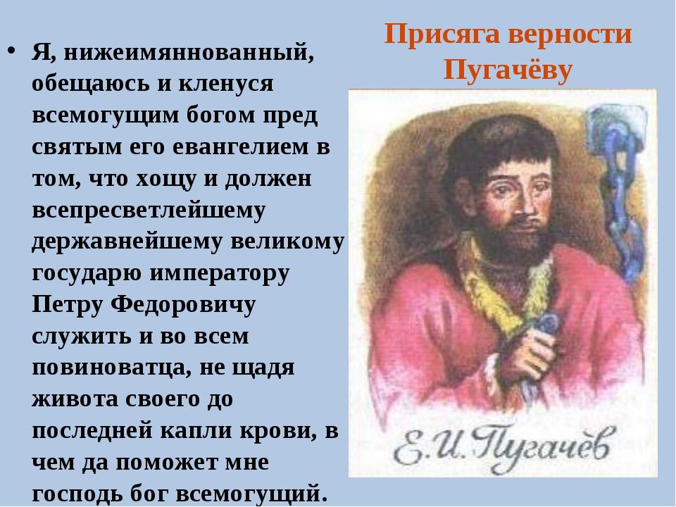 Присяга верности Пугачёву Я, нижеимяннованный, обещаюсь и кленуся всемогущим...