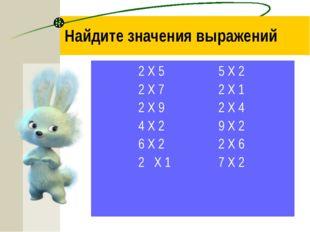 Найдите значения выражений 2 Х 5=10 5 Х 2=10 2 Х 7=14 2 Х 1=2 2 Х 9=18 2 Х 4=