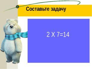 Составьте задачу 2 Х 7=14