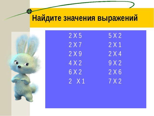 Найдите значения выражений 2 Х 5=10 5 Х 2=10 2 Х 7=14 2 Х 1=2 2 Х 9=18 2 Х 4=...