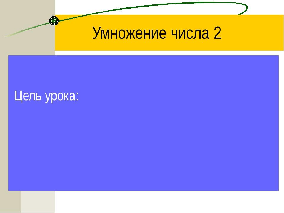 Умножение числа 2 Цель урока: хорошо запомнить таблицу умножения, чтобы быстр...