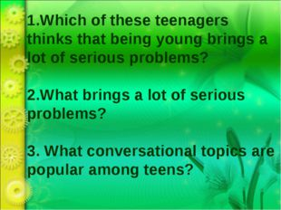 1.Which of these teenagers thinks that being young brings a lot of serious pr
