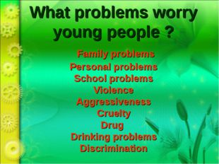 What problems worry young people ? Family problems Personal problems School p