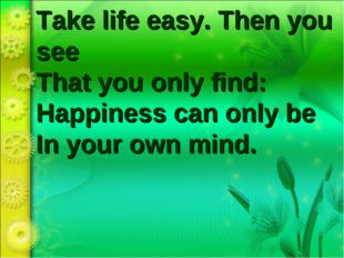 Take life easy. Then you see That you only find:  Happiness can only be In yo